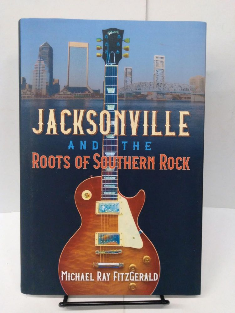 Jacksonville and the Roots of Southern Rock. Michael Ray FitzGerald.