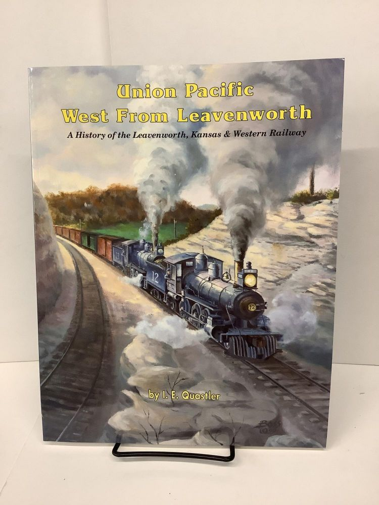 Union Pacific West From Leavenworth: A History of the Leavenworth, Kansas & Western Railway. I. E. Quastler.