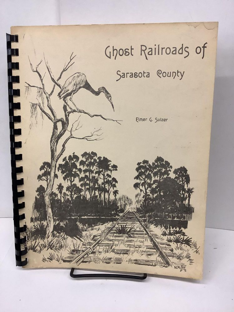 Ghost Railroads of Sarasota County: An Account of the Abandoned Lines of the County and City. Elmer G. Sulzer.