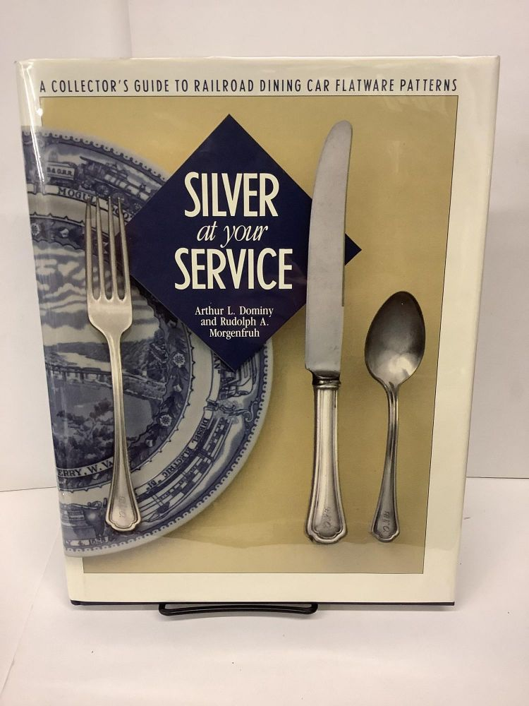 Silver at Your Service: A Collector's Guide to Railroad Dining Car Flatware Patterns. Arthur L. Dominy, Rudolph A. Morgenfruh.