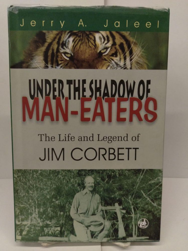 Under the Shadow of Man-Eaters: The Life and Legend of Jim Corbett of Kumaon. Jerry A. Jaleel.