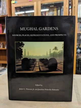 Mughal Gardens: Sources, Places, Representations, and Prospects. James L. Wescoat, Joachim...