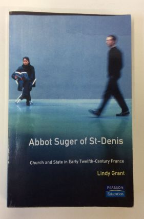 Abbot Suger of St-Denis: Church and State in Early Twelfth-Century France. Lindy Grant