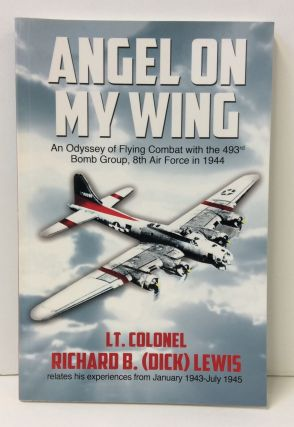 Angel on My Wing: An Odyssey of Flying Combat with the 493rd Bomb Group, 8th Air Force in 1944....