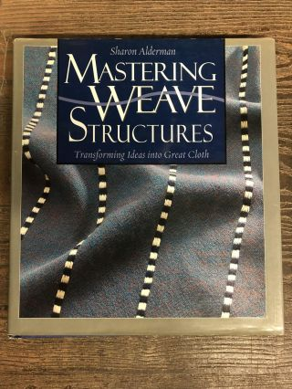 Mastering Weave Structures: Transforming Ideas into Great Cloth. Sharon Alderman