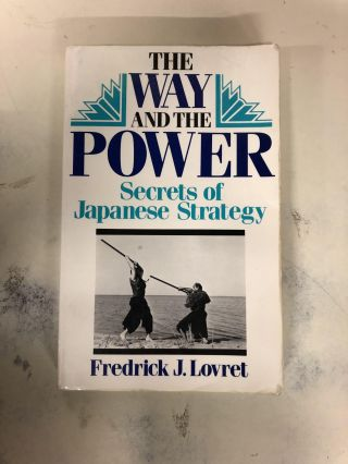 The Way And The Power: Secrets Of Japanese Strategy. Frederick J. Lovret
