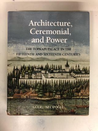 Architecture, Ceremonial, and Power: The Topkapi Palace in the Fifteenth and Sixteenth Centuries....