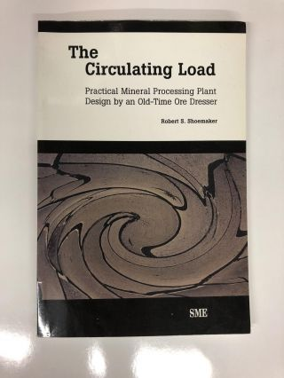 The Circulating Load: Practical Mineral Processing Plant Design by an Old-Tie Ore Dresser. Robert...