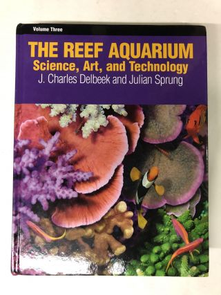 The Reef Aquarium, Vol. 3: Science, Art, and Technology. Julian Sprung, J. Charles Delbeek
