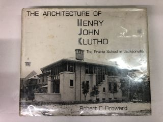 The Architecture of Henry John Klutho: The Prairie School in Jacksonville. Robert Broward