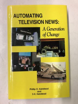 Automating Television News: A Generation of Change. Phillip O. Keirstead, S-K Keirstead