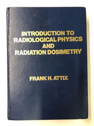 Introduction to Radiological Physics and Radiation Dosimetry. Frank Herbert Attix