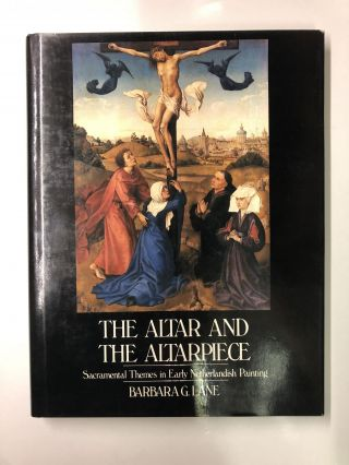 The Altar and the Altarpiece: Sacramental Themes in Early Netherlandish Painting. Barbara G. Lane