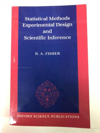Statistical Methods, Experimental Design, and Scientific Inference: A Re-issue of Statistical...