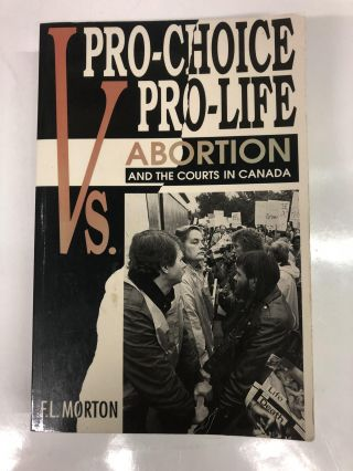 Pro-Choice Vs. Pro-Life: Abortion and the Courts in Canada. F. L. Morton