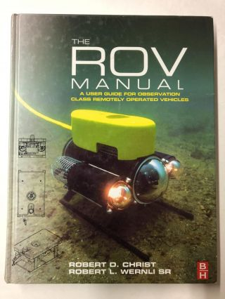 The ROV Manual: A User Guide for Observation Class Remotely Operated Vehicles. Robert D. Christ,...