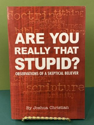 Are You Really That Stupid? - Observations of a Skeptical Believer. Joshua Christian