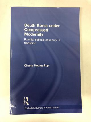 South Korea under Compressed Modernity (Routledge Advances in Korean Studies). Chang Kyung-Sup