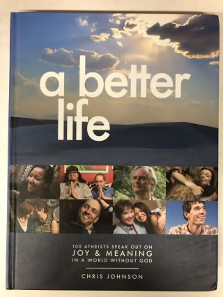 A Better Life: 100 Atheists Speak Out on Joy & Meaning in a World Without God by Chris Johnson....