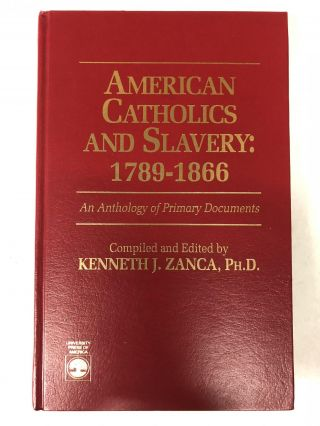 American Catholics and Slavery, 1789-1866: An Anthology of Primary Documents. Kenneth J. Zanca