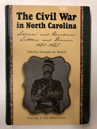 The Civil War in North Carolina: Soldiers' and Civilians' Letters and Diaries, 1861-1865. Volume...