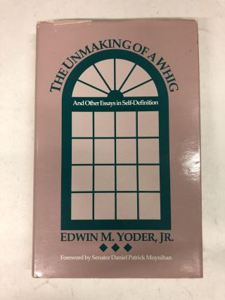 The Unmaking of a Whig: And Other Essays in Self-Definition. Edwin M. Yoder Jr