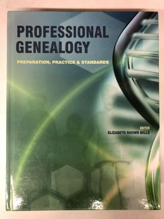 Professional Genealogy: Preparation, Practice & Standards. Elizabeth Shown Mills