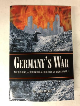 GERMANY'S WAR: The Origins, Aftermath & Atrocities of World War II. John Wear