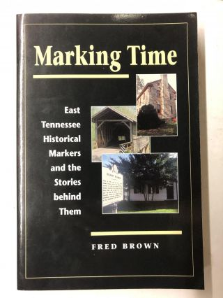 Marking Time: East Tennessee Historical Markers and the Stories behind Them. Fred Brown