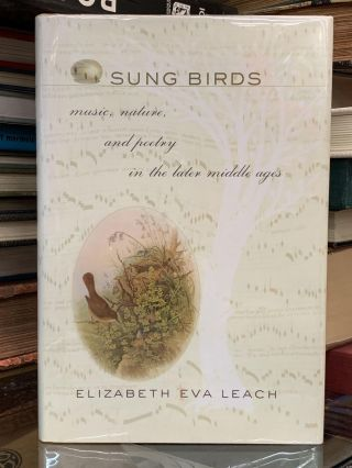 Sung Birds: Music, Nature, and Poetry in the Later Middle Ages. Elizabeth Eva Leach