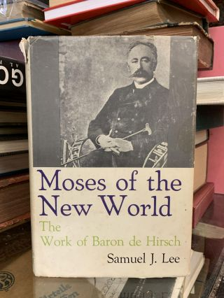 Moses of the New World: The Work of Baron de Hirsch. Samuel J. Lee
