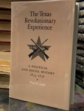 The Texas Revolutionary Experience: A Political and Social History 1835-1836. Paul D. Lack