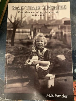 Bad Time Stories : Reminiscences of my German Life 1939-1959. M. S. Sander