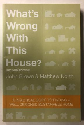 What's Wrong With This House? A Practical Guide To Finding A Well Designed Sustainable Home by...