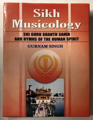 Sikh Musicology: Sri Guru Granth Sahib and Hymns of the Human Spirit. Gurnam Singh
