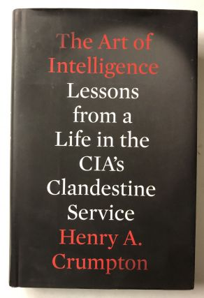 The Art of Intelligence: Lessons from a Life in the CIA's Clandestine Service. Henry A. Crumpton