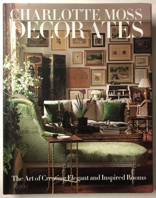 Charlotte Moss Decorates: The Art of Creating Elegant and Inspired Rooms. Charlotte Moss
