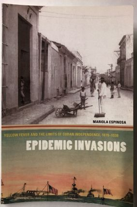 Epidemic Invasions: Yellow Fever and the Limits of Cuban Independence, 1878-1930. Mariola Espinosa