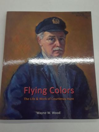 Flying Colors : The Life & Work of Courtenay Hunt. Wayne W. Wood