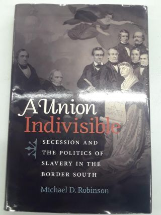 A Union Indivisible: Secession And The Politics Of Slavery In The Border South. Michael D. Robinson