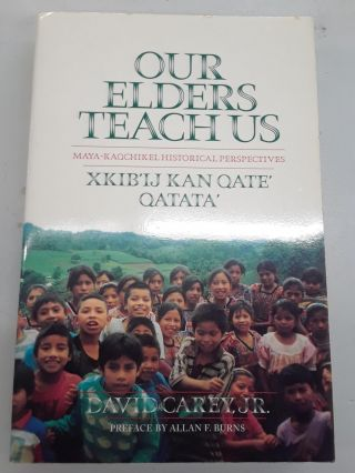 Our Elders Teach Us : Maya-Kaqchikel Historical Perspectives. David Jr Carey