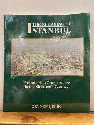 The Remaking of Istanbul: Portrait of an Ottoman City in the Nineteenth Century. Zeynep Çelik