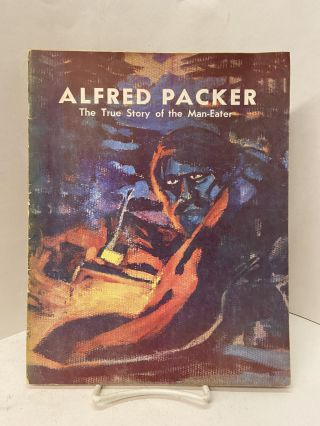Alfred Packer: The True Story of the Man-Eater. Robert M. Fenwick