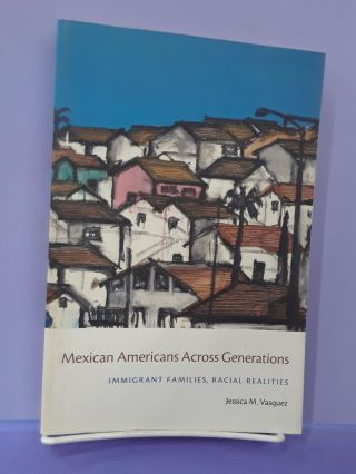 Mexican Americans Across Generations: Immigrant Families, Racial Realities. Jessica M. Vasquez