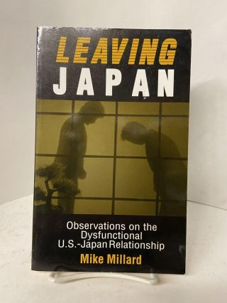 Leaving Japan: Observations on the Dysfunctional U.S.-Japan Relationship. Mike Millard