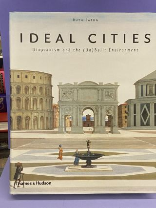 Ideal Cities: Utopianism and the (Un)Built Environment. Ruth Eaton