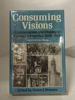 Consuming Visions: Accumulation and Display of Goods in America, 1880-1920. Simon J. Bronner, edited