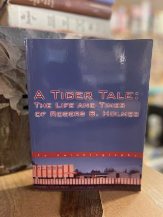 A Tiger Tale: The Life and Times of Rogers B. Holmes. Rogers B. Holmes