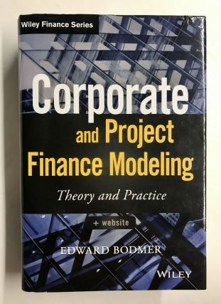Corporate and Project Finance Modeling: Theory and Practice. Edward Bodmer