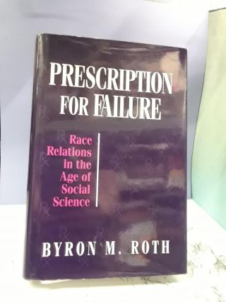 Prescription for Failure: Race Relations in the Age of Social Science. Byron Roth